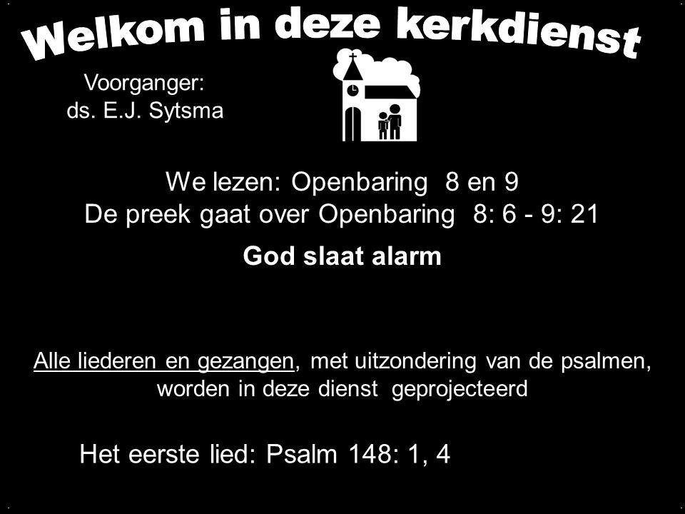 We lezen: Openbaring 8 en 9 De preek gaat over Openbaring 8: 6 - 9: 21 God slaat alarm.... Het eerste lied: Psalm 148: 1, 4 Voorganger: ds. E.J. Sytsm