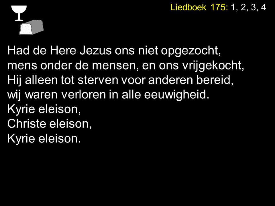 Liedboek 175: 1, 2, 3, 4 Had de Here Jezus ons niet opgezocht, mens onder de mensen, en ons vrijgekocht, Hij alleen tot sterven voor anderen bereid, w