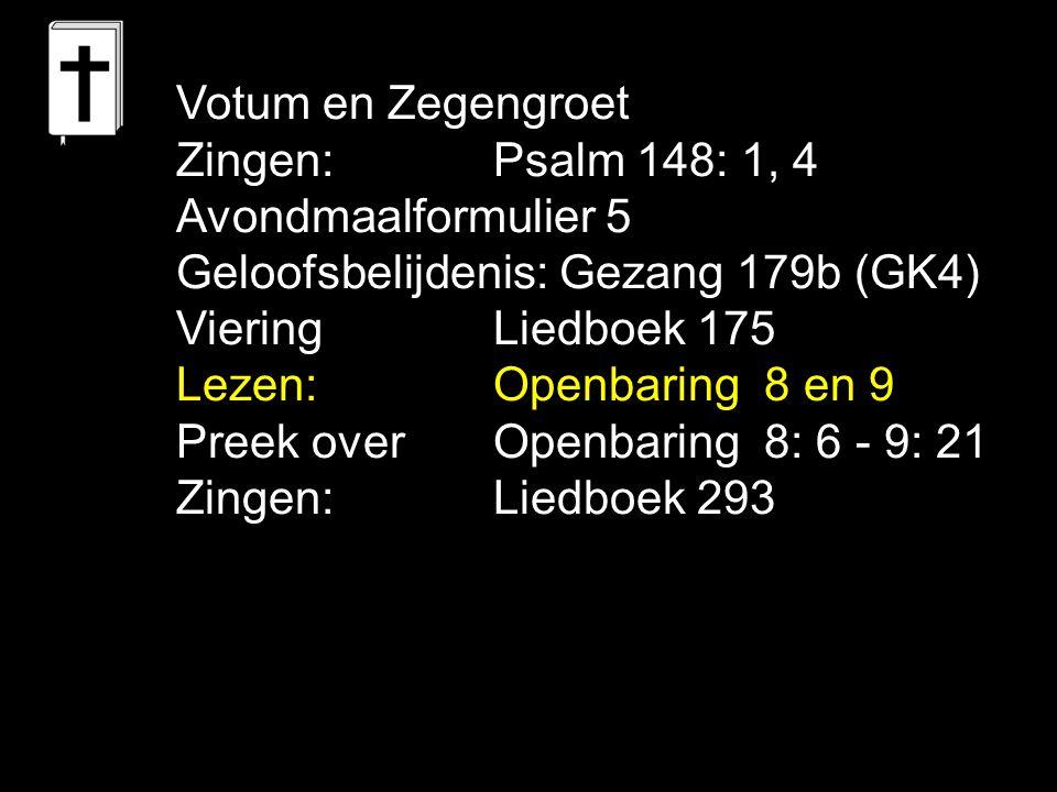 Votum en Zegengroet Zingen:Psalm 148: 1, 4 Avondmaalformulier 5 Geloofsbelijdenis: Gezang 179b (GK4) Viering Liedboek 175 Lezen:Openbaring 8 en 9 Pree