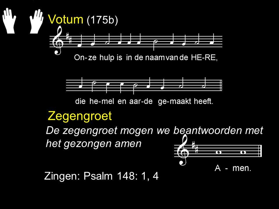 Votum (175b) Zegengroet Zingen: Psalm 148: 1, 4 De zegengroet mogen we beantwoorden met het gezongen amen