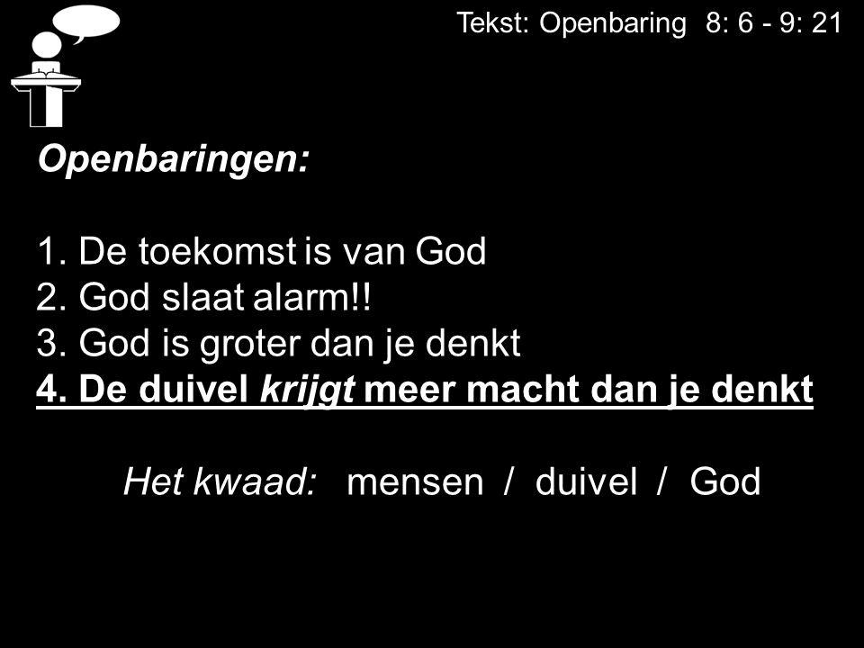 Tekst: Openbaring 8: 6 - 9: 21 Openbaringen: 1. De toekomst is van God 2. God slaat alarm!! 3. God is groter dan je denkt 4. De duivel krijgt meer mac