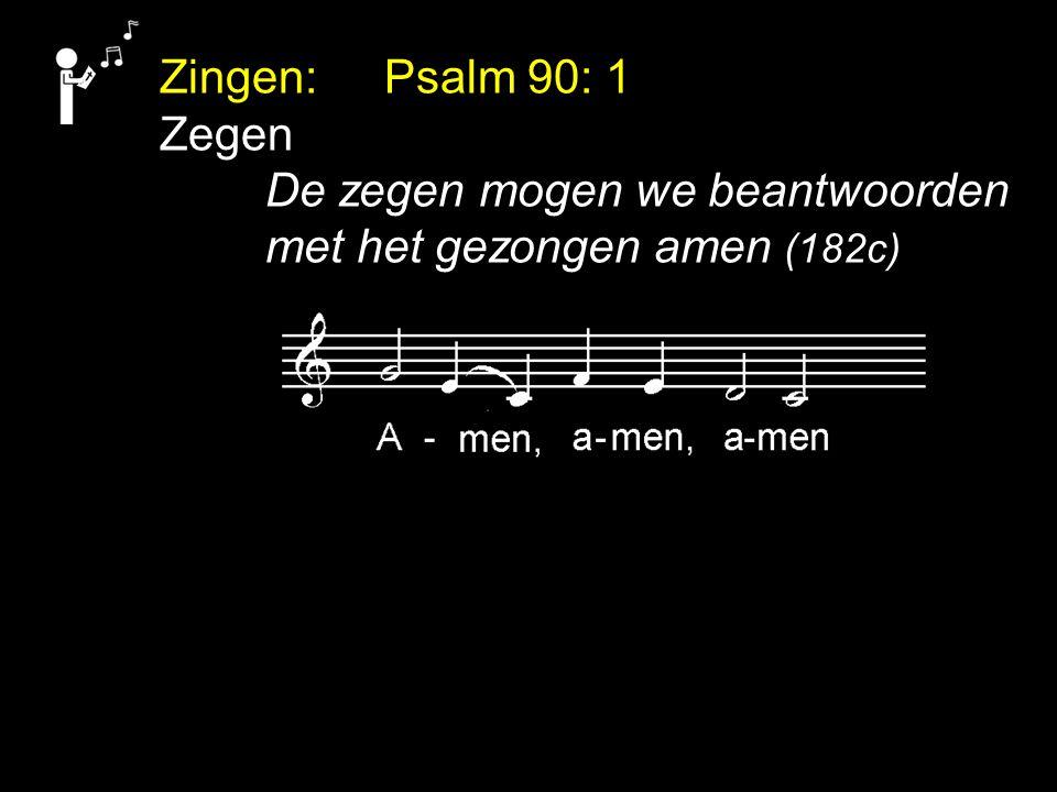 Zingen: Psalm 90: 1 Zegen De zegen mogen we beantwoorden met het gezongen amen (182c)