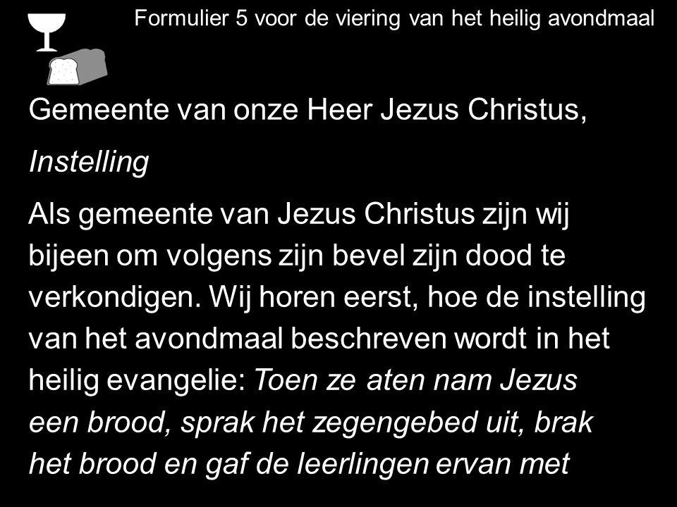 Formulier 5 voor de viering van het heilig avondmaal Gemeente van onze Heer Jezus Christus, Instelling Als gemeente van Jezus Christus zijn wij bijeen