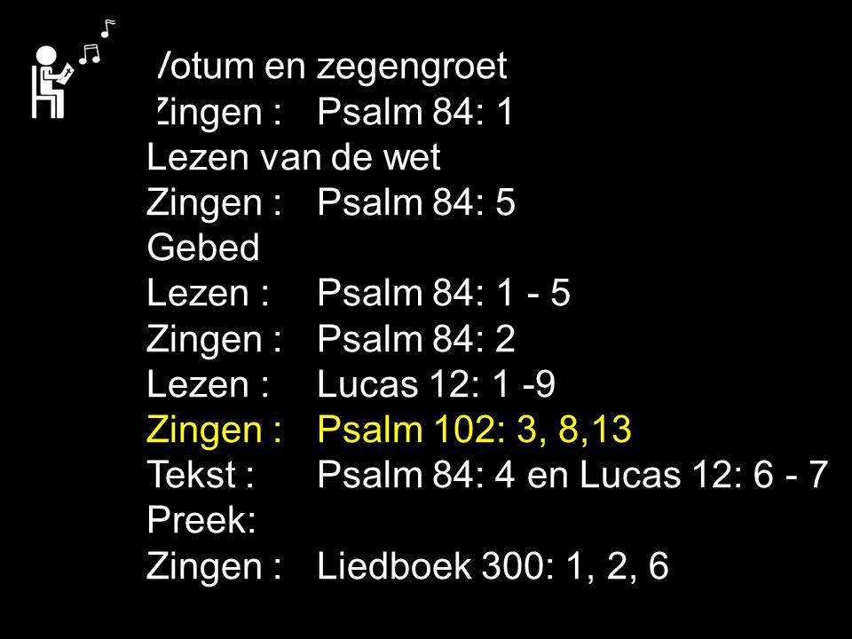 Votum en zegengroet Zingen : Psalm 84: 1 Lezen van de wet Zingen : Psalm 84: 5 Gebed Lezen : Psalm 84: 1 - 5 Zingen : Psalm 84: 2 Lezen : Lucas 12: 1