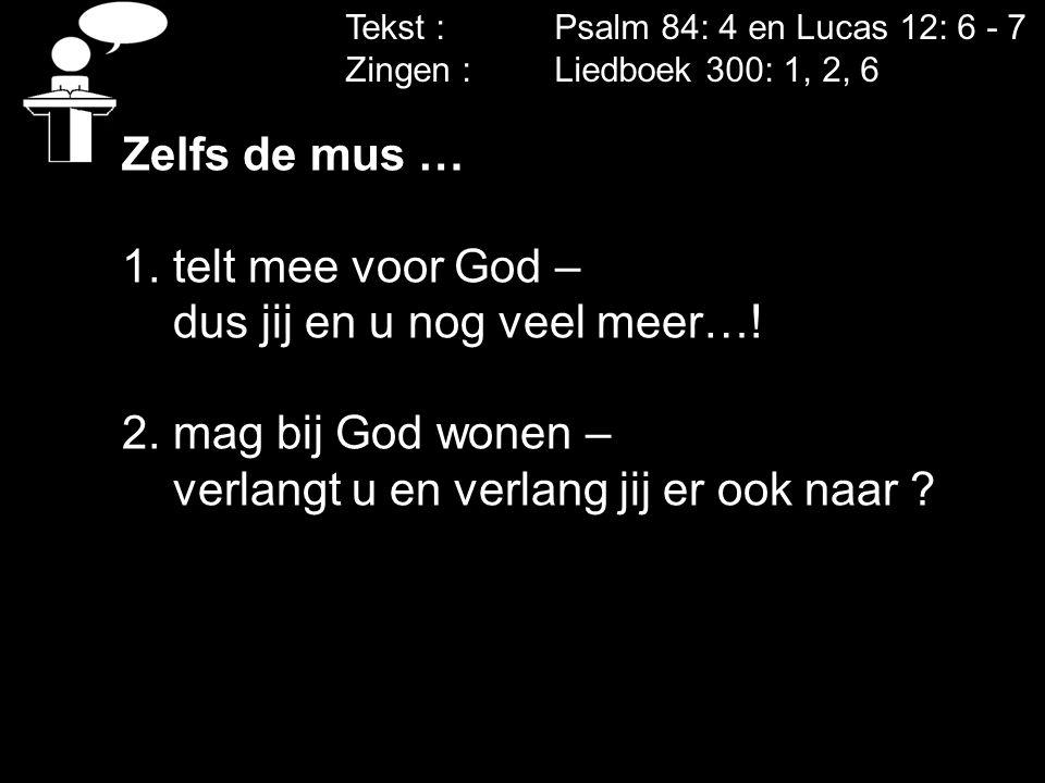 Tekst : Psalm 84: 4 en Lucas 12: 6 - 7 Zingen : Liedboek 300: 1, 2, 6 Zelfs de mus … 1. telt mee voor God – dus jij en u nog veel meer…! 2. mag bij Go