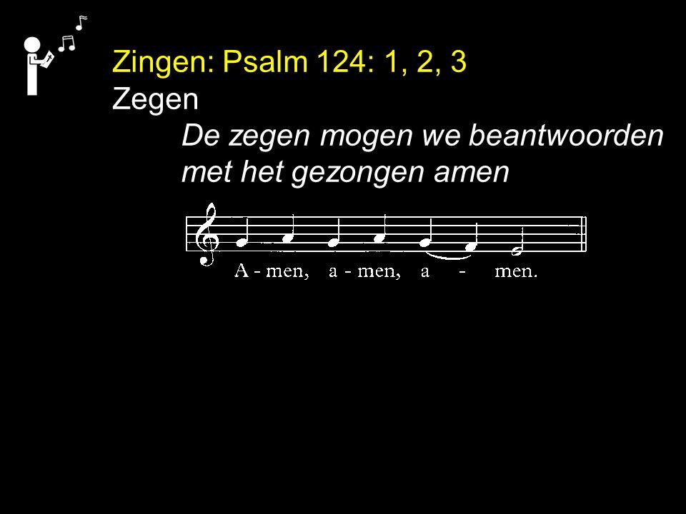 Zingen: Psalm 124: 1, 2, 3 Zegen De zegen mogen we beantwoorden met het gezongen amen