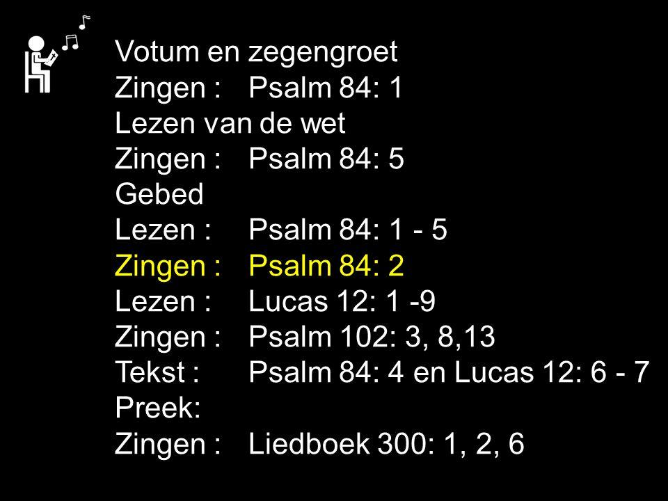 Votum en zegengroet Zingen : Psalm 84: 1 Lezen van de wet Zingen : Psalm 84: 5 Gebed Lezen : Psalm 84: 1 - 5 Zingen : Psalm 84: 2 Lezen : Lucas 12: 1 -9 Zingen : Psalm 102: 3, 8,13 Tekst : Psalm 84: 4 en Lucas 12: 6 - 7 Preek: Zingen : Liedboek 300: 1, 2, 6