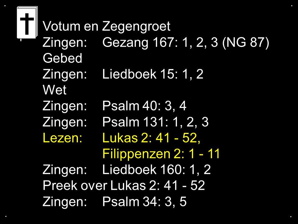 .... Votum en Zegengroet Zingen:Gezang 167: 1, 2, 3 (NG 87) Gebed Zingen:Liedboek 15: 1, 2 Wet Zingen:Psalm 40: 3, 4 Zingen:Psalm 131: 1, 2, 3 Lezen:L