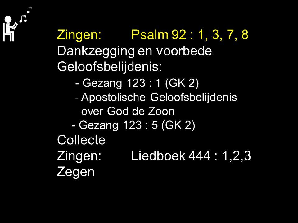 Zingen:Psalm 92 : 1, 3, 7, 8 Dankzegging en voorbede Geloofsbelijdenis: - Gezang 123 : 1 (GK 2) - Apostolische Geloofsbelijdenis over God de Zoon - Ge
