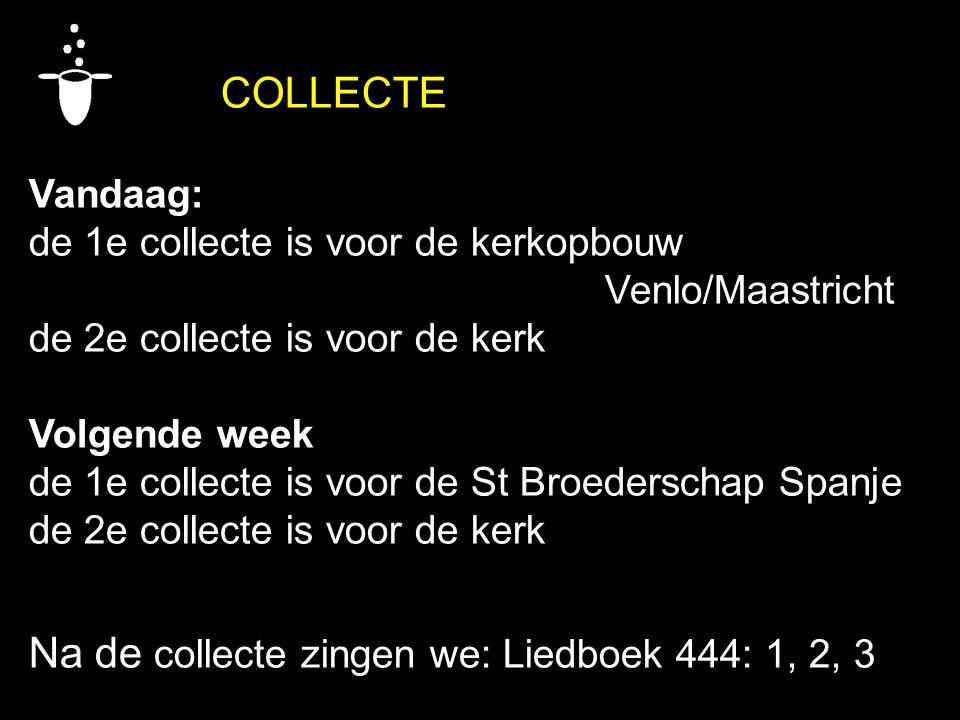 COLLECTE Vandaag: de 1e collecte is voor de kerkopbouw Venlo/Maastricht de 2e collecte is voor de kerk Volgende week de 1e collecte is voor de St Broe