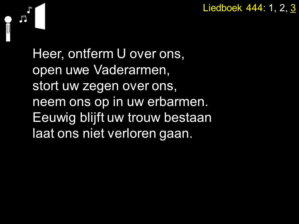 Liedboek 444: 1, 2, 3 Heer, ontferm U over ons, open uwe Vaderarmen, stort uw zegen over ons, neem ons op in uw erbarmen. Eeuwig blijft uw trouw besta