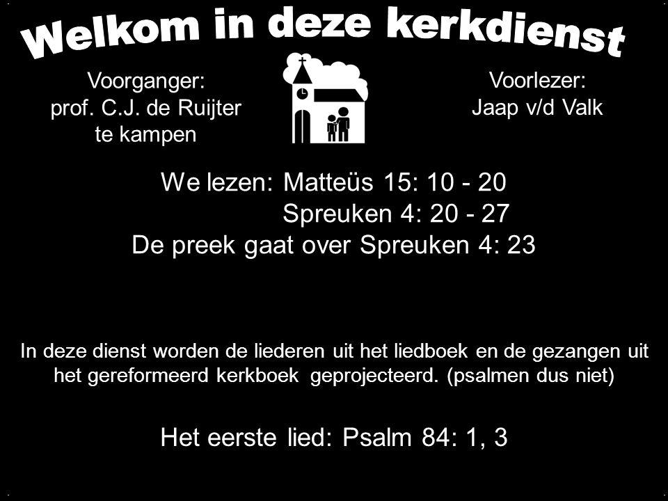 We lezen: Matteüs 15: 10 - 20 Spreuken 4: 20 - 27 De preek gaat over Spreuken 4: 23 Het eerste lied: Psalm 84: 1, 3 In deze dienst worden de liederen
