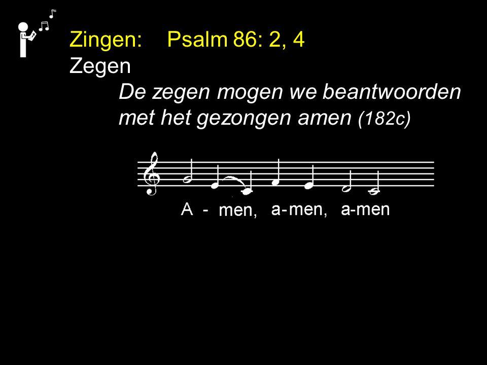 Zingen: Psalm 86: 2, 4 Zegen De zegen mogen we beantwoorden met het gezongen amen (182c)