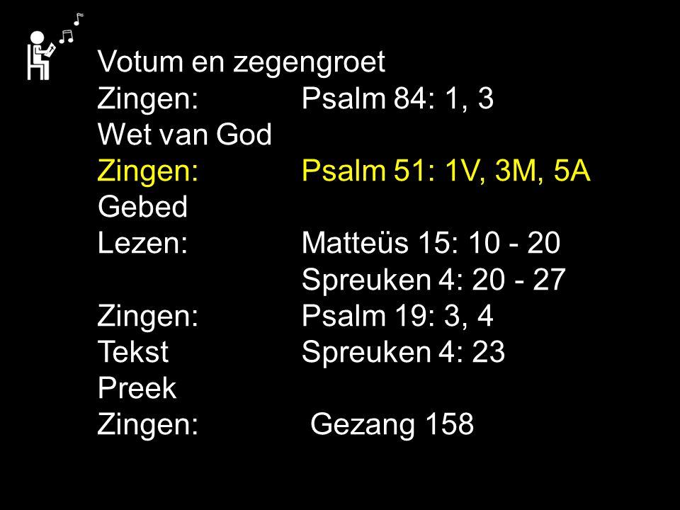 Votum en zegengroet Zingen: Psalm 84: 1, 3 Wet van God Zingen:Psalm 51: 1V, 3M, 5A Gebed Lezen: Matteüs 15: 10 - 20 Spreuken 4: 20 - 27 Zingen:Psalm 1
