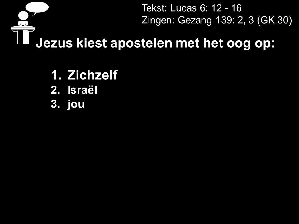 Tekst: Lucas 6: 12 - 16 Zingen: Gezang 139: 2, 3 (GK 30) Jezus kiest apostelen met het oog op: 1.Zichzelf 2.Israël 3.jou