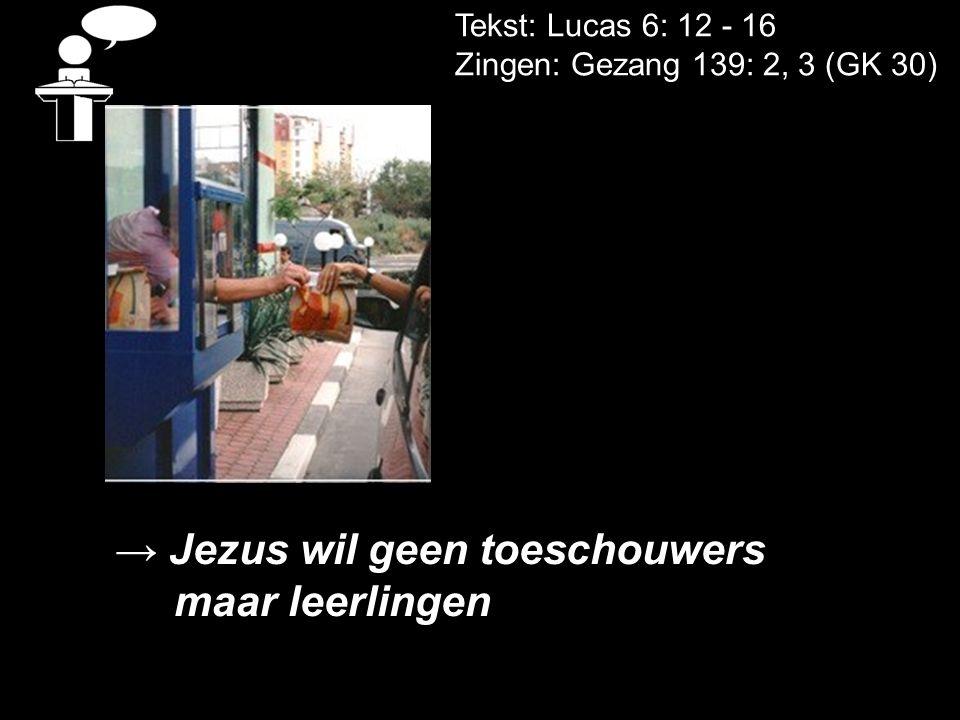 Tekst: Lucas 6: 12 - 16 Zingen: Gezang 139: 2, 3 (GK 30) → Jezus wil geen toeschouwers maar leerlingen