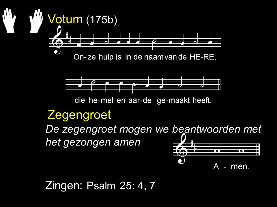 Votum (175b) Zegengroet Zingen: Psalm 25: 4, 7 De zegengroet mogen we beantwoorden met het gezongen amen
