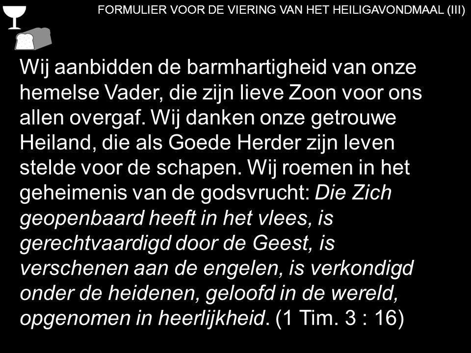 FORMULIER VOOR DE VIERING VAN HET HEILIGAVONDMAAL (III) Wij aanbidden de barmhartigheid van onze hemelse Vader, die zijn lieve Zoon voor ons allen ove
