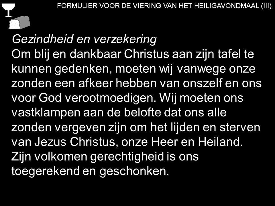 FORMULIER VOOR DE VIERING VAN HET HEILIGAVONDMAAL (III) Gezindheid en verzekering Om blij en dankbaar Christus aan zijn tafel te kunnen gedenken, moet