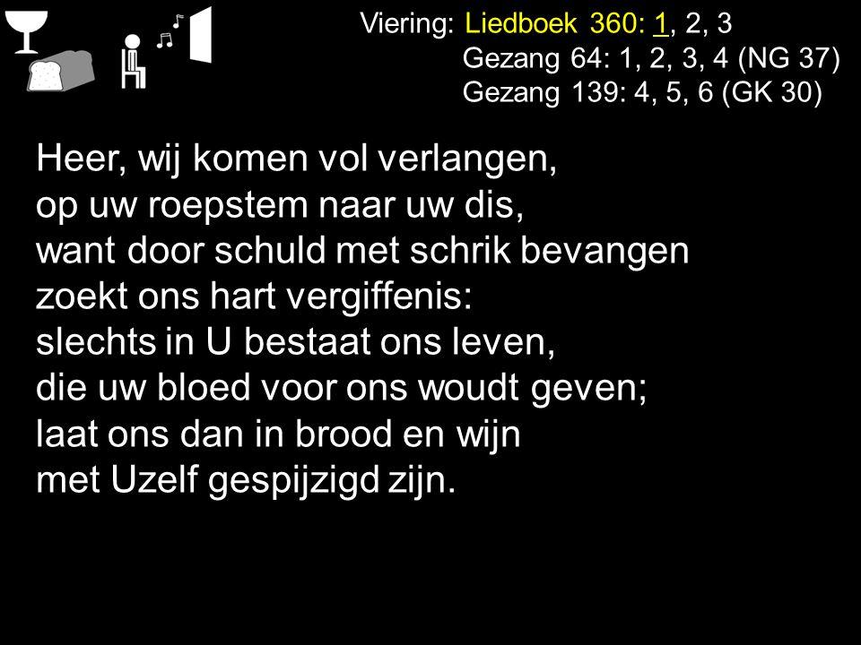 Viering: Liedboek 360: 1, 2, 3 Gezang 64: 1, 2, 3, 4 (NG 37) Gezang 139: 4, 5, 6 (GK 30) Heer, wij komen vol verlangen, op uw roepstem naar uw dis, wa