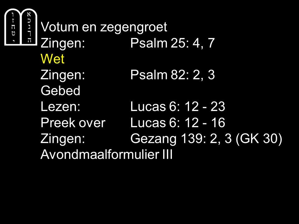 Votum en zegengroet Zingen:Psalm 25: 4, 7 Wet Zingen:Psalm 82: 2, 3 Gebed Lezen: Lucas 6: 12 - 23 Preek over Lucas 6: 12 - 16 Zingen:Gezang 139: 2, 3