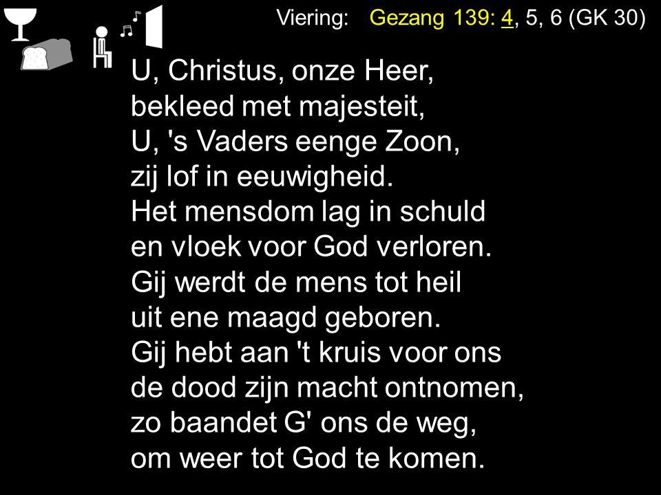 Viering: Gezang 139: 4, 5, 6 (GK 30) U, Christus, onze Heer, bekleed met majesteit, U, 's Vaders eenge Zoon, zij lof in eeuwigheid. Het mensdom lag in