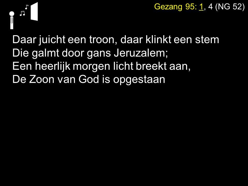 Gezang 95: 1, 4 (NG 52) Daar juicht een troon, daar klinkt een stem Die galmt door gans Jeruzalem; Een heerlijk morgen licht breekt aan, De Zoon van G