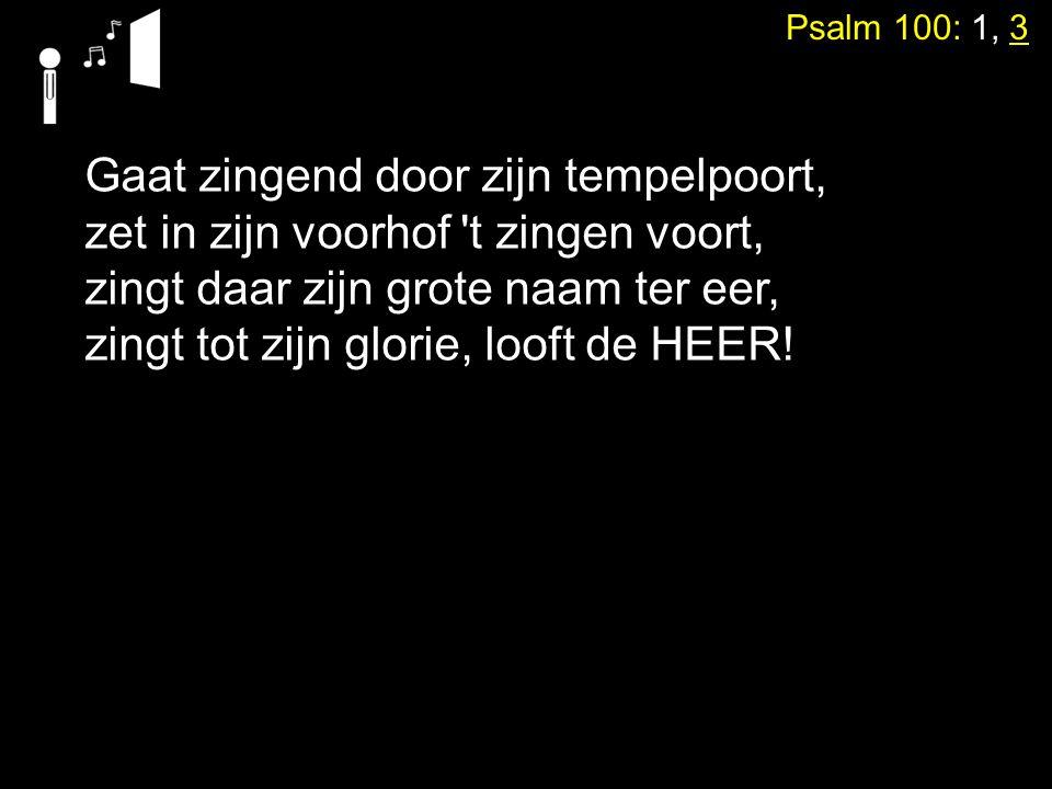 Psalm 100: 1, 3 Gaat zingend door zijn tempelpoort, zet in zijn voorhof 't zingen voort, zingt daar zijn grote naam ter eer, zingt tot zijn glorie, lo
