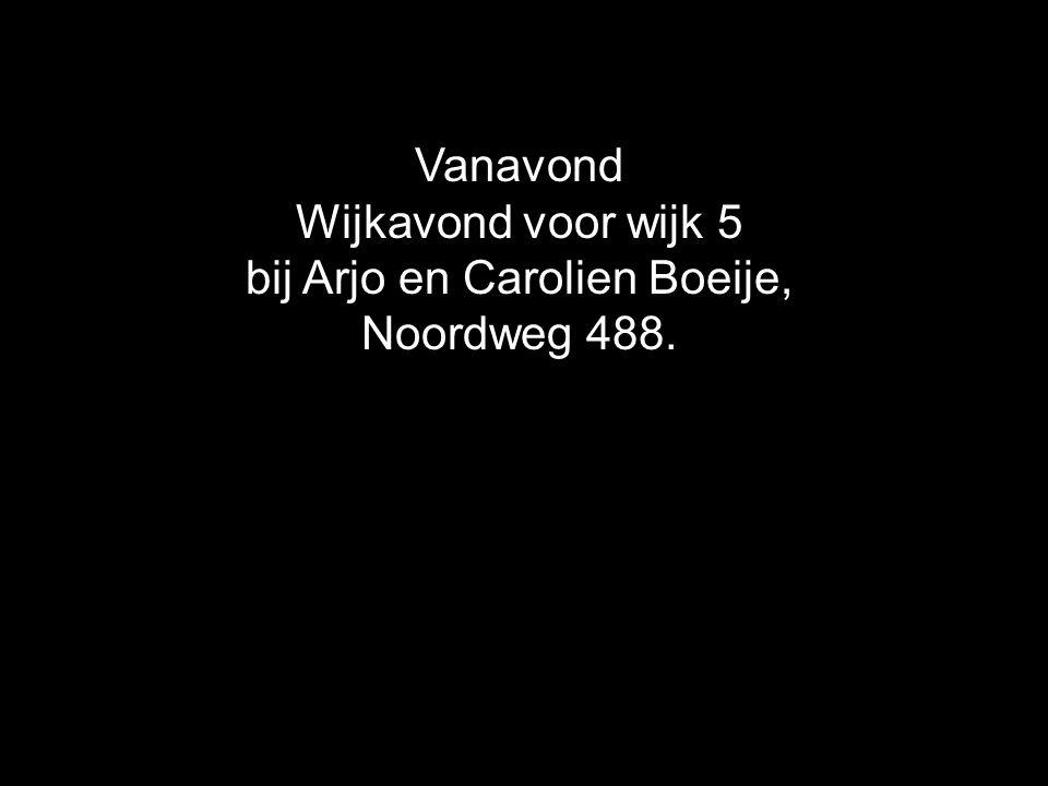 Vanavond Wijkavond voor wijk 5 bij Arjo en Carolien Boeije, Noordweg 488.
