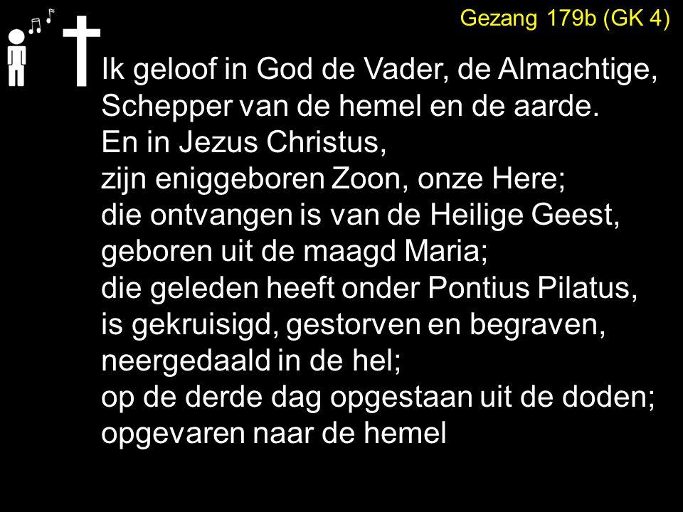Gezang 179b (GK 4) Ik geloof in God de Vader, de Almachtige, Schepper van de hemel en de aarde.