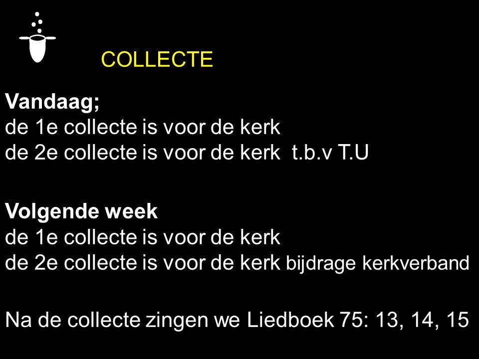 COLLECTE Vandaag; de 1e collecte is voor de kerk de 2e collecte is voor de kerk t.b.v T.U Volgende week de 1e collecte is voor de kerk de 2e collecte is voor de kerk bijdrage kerkverband Na de collecte zingen we Liedboek 75: 13, 14, 15