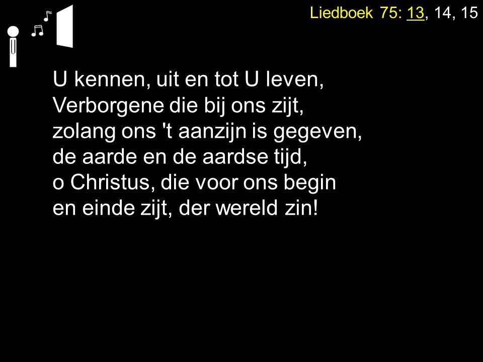 Liedboek 75: 13, 14, 15 U kennen, uit en tot U leven, Verborgene die bij ons zijt, zolang ons t aanzijn is gegeven, de aarde en de aardse tijd, o Christus, die voor ons begin en einde zijt, der wereld zin!