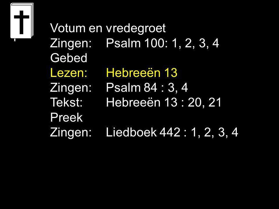Votum en vredegroet Zingen:Psalm 100: 1, 2, 3, 4 Gebed Lezen: Hebreeën 13 Zingen:Psalm 84 : 3, 4 Tekst: Hebreeën 13 : 20, 21 Preek Zingen:Liedboek 442 : 1, 2, 3, 4