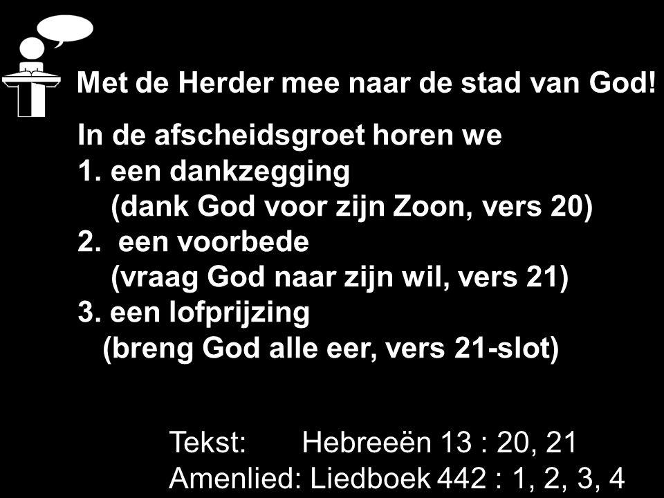 Tekst: Hebreeën 13 : 20, 21 Amenlied: Liedboek 442 : 1, 2, 3, 4 In de afscheidsgroet horen we 1.