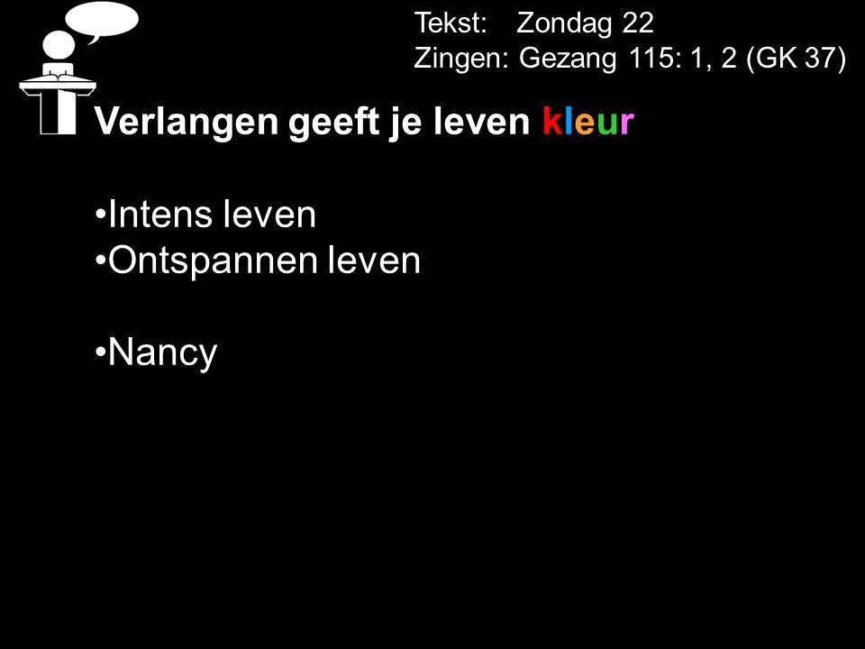 Tekst: Zondag 22 Zingen: Gezang 115: 1, 2 (GK 37) Verlangen geeft je leven kleur Intens leven Ontspannen leven Nancy