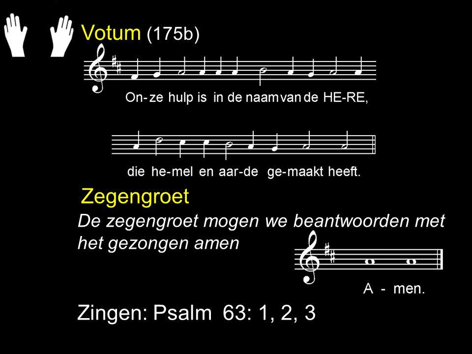Votum (175b) Zegengroet Zingen: Psalm 63: 1, 2, 3 De zegengroet mogen we beantwoorden met het gezongen amen