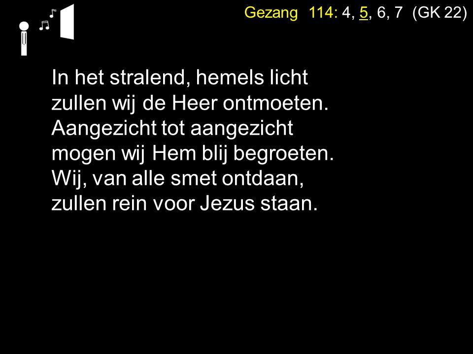 Gezang 114: 4, 5, 6, 7 (GK 22) In het stralend, hemels licht zullen wij de Heer ontmoeten. Aangezicht tot aangezicht mogen wij Hem blij begroeten. Wij