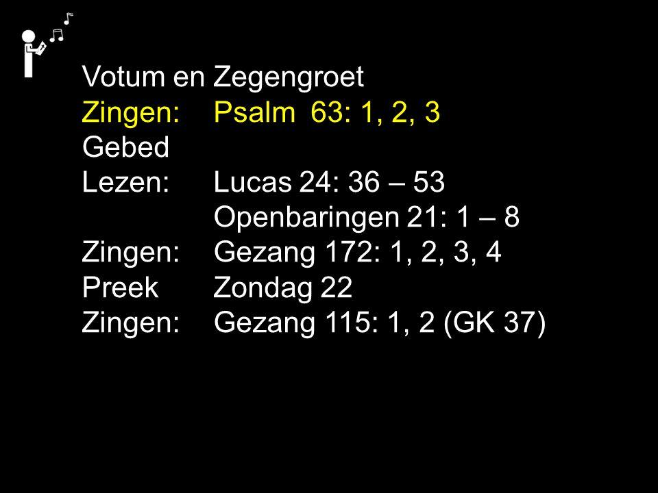Votum en Zegengroet Zingen:Psalm 63: 1, 2, 3 Gebed Lezen: Lucas 24: 36 – 53 Openbaringen 21: 1 – 8 Zingen:Gezang 172: 1, 2, 3, 4 Preek Zondag 22 Zinge
