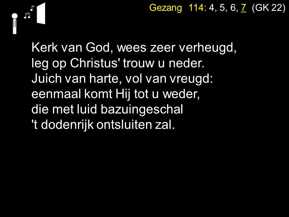 Gezang 114: 4, 5, 6, 7 (GK 22) Kerk van God, wees zeer verheugd, leg op Christus' trouw u neder. Juich van harte, vol van vreugd: eenmaal komt Hij tot