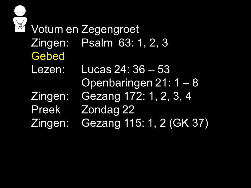 Votum en Zegengroet Zingen:Psalm 63: 1, 2, 3 Gebed Lezen: Lucas 24: 36 – 53 Openbaringen 21: 1 – 8 Zingen:Gezang 172: 1, 2, 3, 4 Preek Zondag 22 Zingen:Gezang 115: 1, 2 (GK 37)