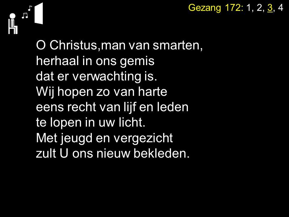 Gezang 172: 1, 2, 3, 4 O Christus,man van smarten, herhaal in ons gemis dat er verwachting is. Wij hopen zo van harte eens recht van lijf en leden te