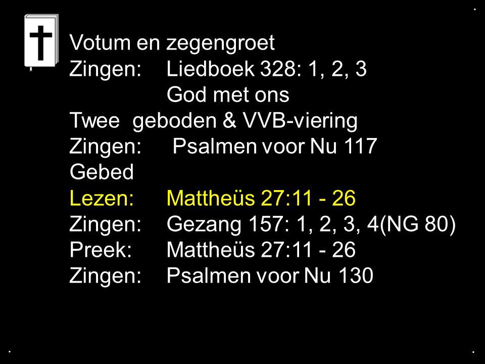 .... Votum en zegengroet Zingen:Liedboek 328: 1, 2, 3 God met ons Twee geboden & VVB-viering Zingen: Psalmen voor Nu 117 Gebed Lezen: Mattheüs 27:11 -