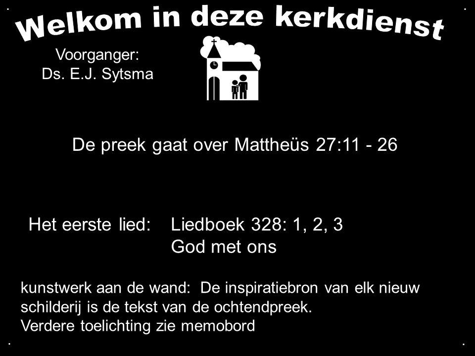 De preek gaat over Mattheüs 27:11 - 26 Het eerste lied: Liedboek 328: 1, 2, 3 God met ons Voorganger: Ds. E.J. Sytsma kunstwerk aan de wand: De inspir