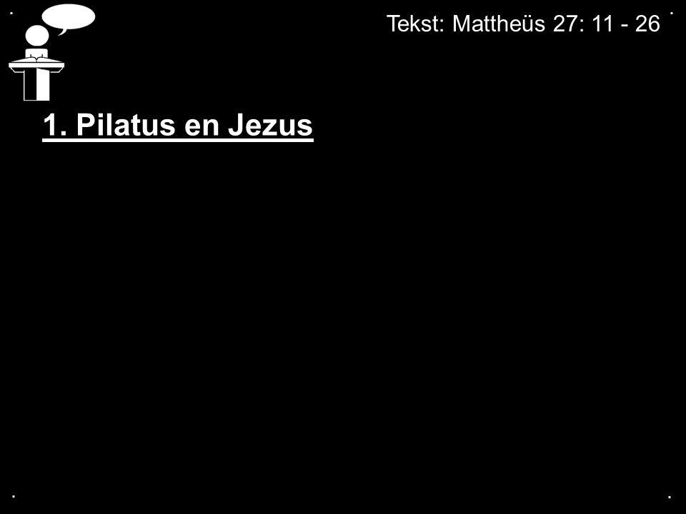 Tekst: Mattheüs 27: 11 - 26.... 1. Pilatus en Jezus