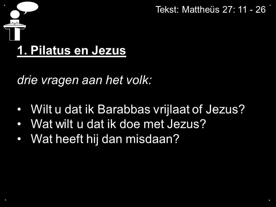 Tekst: Mattheüs 27: 11 - 26.... 1. Pilatus en Jezus drie vragen aan het volk: Wilt u dat ik Barabbas vrijlaat of Jezus? Wat wilt u dat ik doe met Jezu