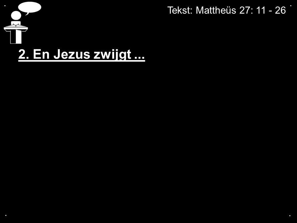 Tekst: Mattheüs 27: 11 - 26.... 2. En Jezus zwijgt...