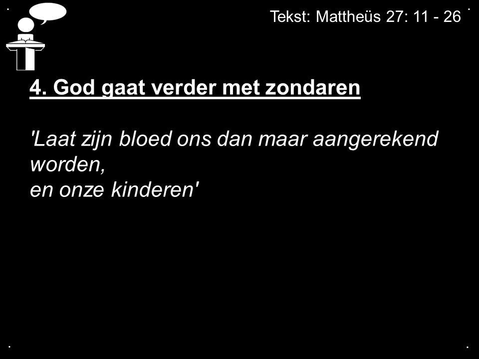 Tekst: Mattheüs 27: 11 - 26.... 4. God gaat verder met zondaren 'Laat zijn bloed ons dan maar aangerekend worden, en onze kinderen'