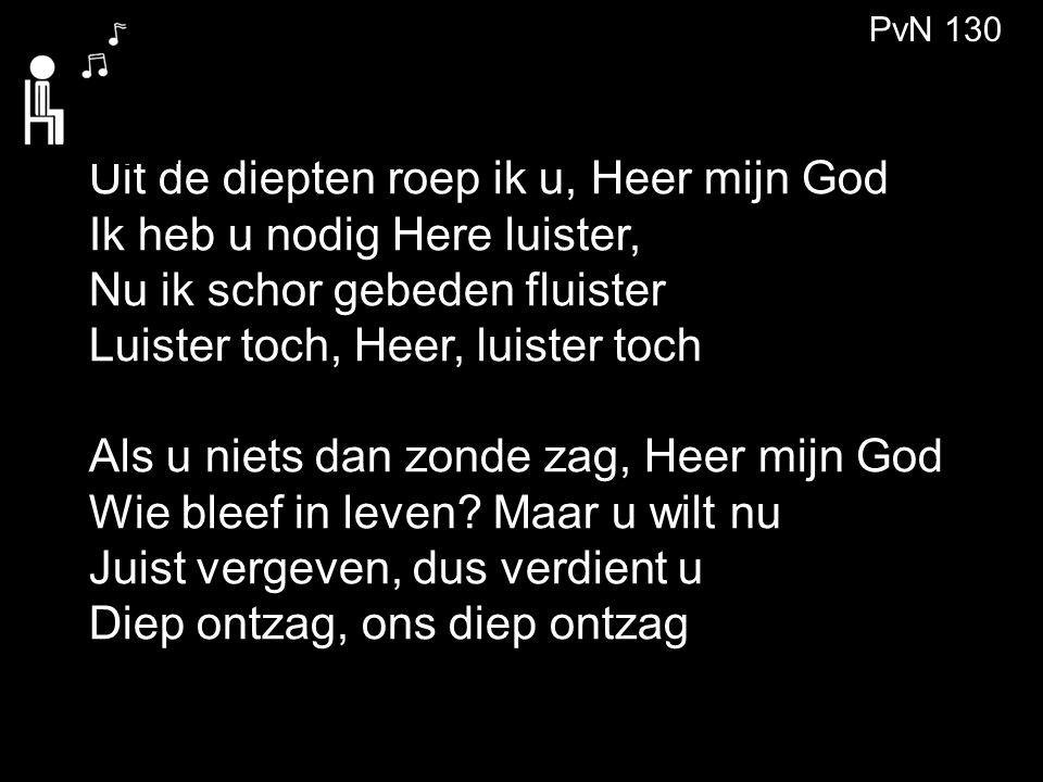 PvN 130 Uit de diepten roep ik u, Heer mijn God Ik heb u nodig Here luister, Nu ik schor gebeden fluister Luister toch, Heer, luister toch Als u niets