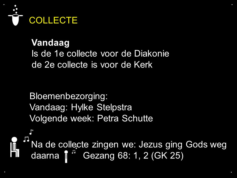 COLLECTE Vandaag Is de 1e collecte voor de Diakonie de 2e collecte is voor de Kerk Na de collecte zingen we: Jezus ging Gods weg daarna Gezang 68: 1, 2 (GK 25) Bloemenbezorging: Vandaag: Hylke Stelpstra Volgende week: Petra Schutte....