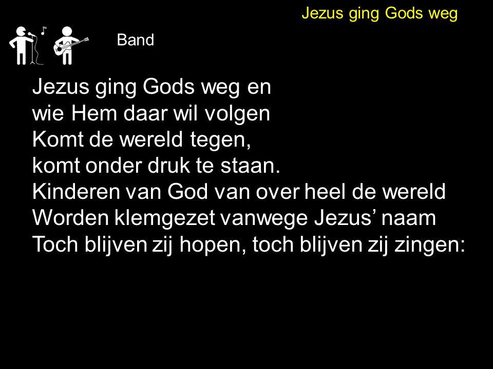 Jezus ging Gods weg Band Jezus ging Gods weg en wie Hem daar wil volgen Komt de wereld tegen, komt onder druk te staan. Kinderen van God van over heel